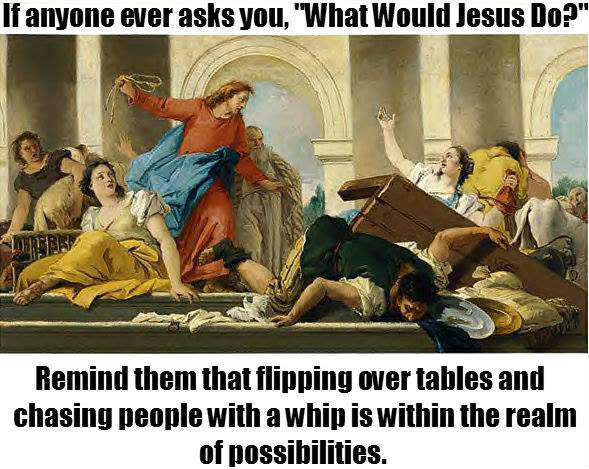 what-would-jesus-do-flipping-over-tables
